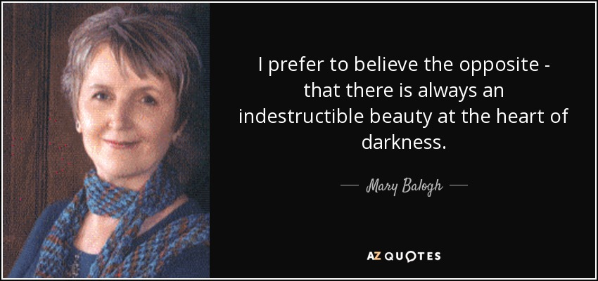 I prefer to believe the opposite - that there is always an indestructible beauty at the heart of darkness. - Mary Balogh