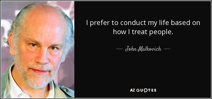 I prefer to conduct my life based on how I treat people. - John Malkovich