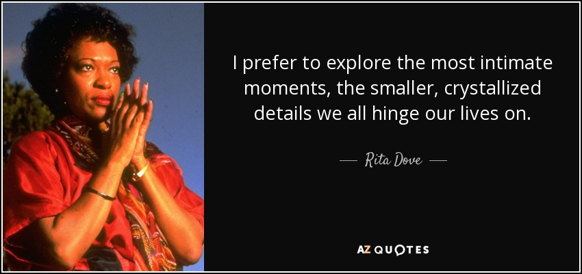 I prefer to explore the most intimate moments, the smaller, crystallized details we all hinge our lives on. - Rita Dove