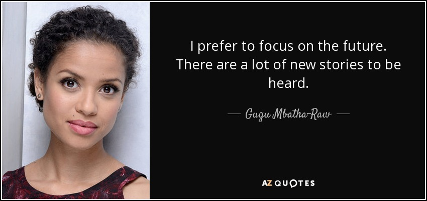 I prefer to focus on the future. There are a lot of new stories to be heard. - Gugu Mbatha-Raw