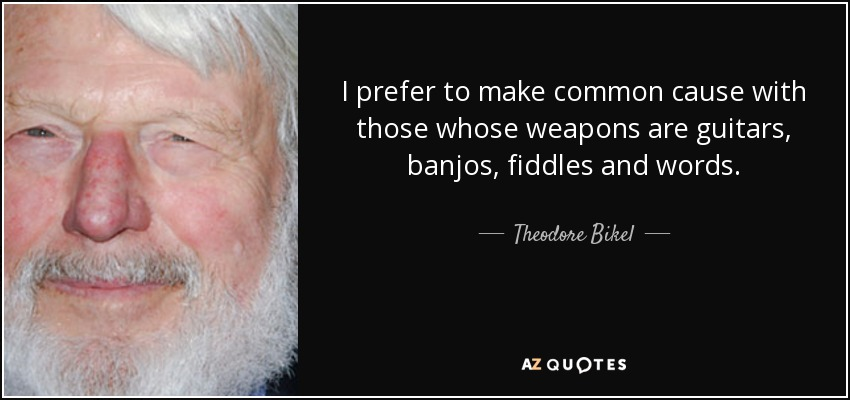 I prefer to make common cause with those whose weapons are guitars, banjos, fiddles and words. - Theodore Bikel