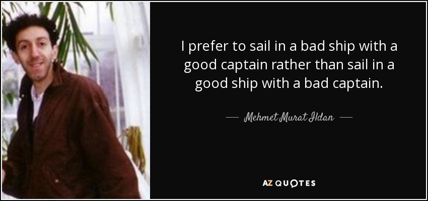 Mehmet Murat Ildan quote: I prefer to sail in a bad ship with a