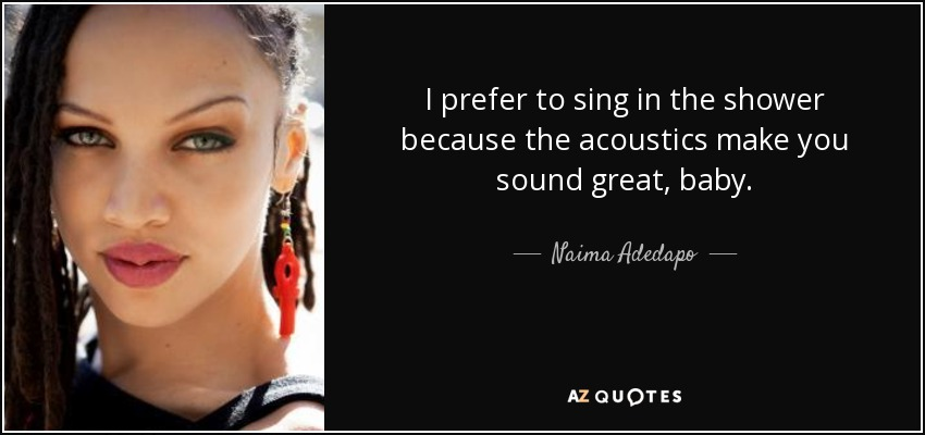I prefer to sing in the shower because the acoustics make you sound great, baby. - Naima Adedapo