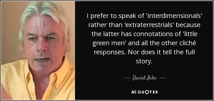 I prefer to speak of 'interdimensionals' rather than 'extraterrestrials' because the latter has connotations of 'little green men' and all the other cliché responses. Nor does it tell the full story. - David Icke