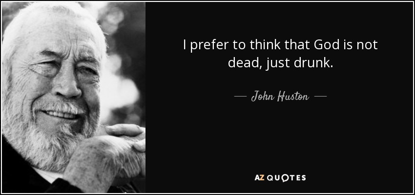 I prefer to think that God is not dead, just drunk. - John Huston
