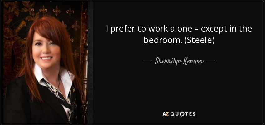 I prefer to work alone – except in the bedroom. (Steele) - Sherrilyn Kenyon