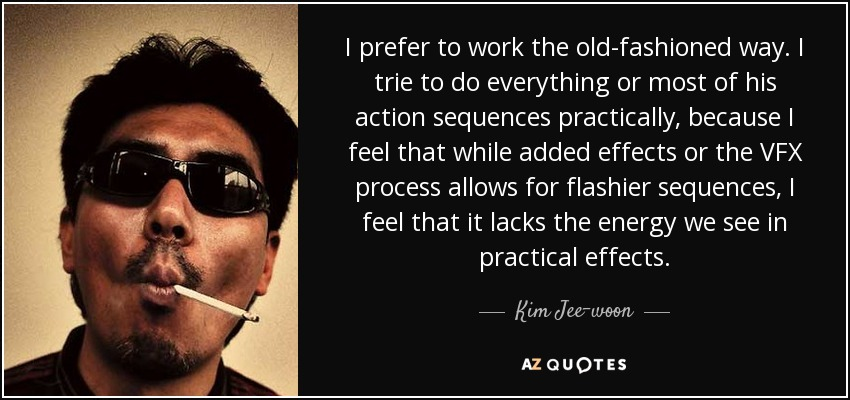 I prefer to work the old-fashioned way. I trie to do everything or most of his action sequences practically, because I feel that while added effects or the VFX process allows for flashier sequences, I feel that it lacks the energy we see in practical effects. - Kim Jee-woon