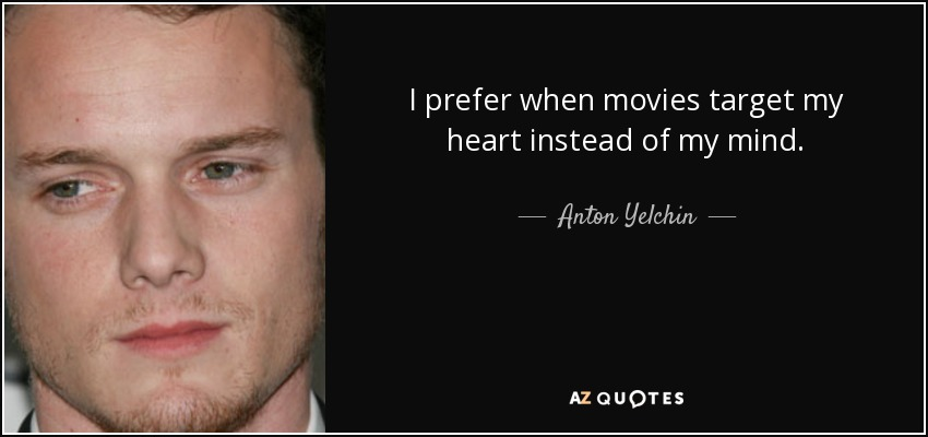 I prefer when movies target my heart instead of my mind. - Anton Yelchin