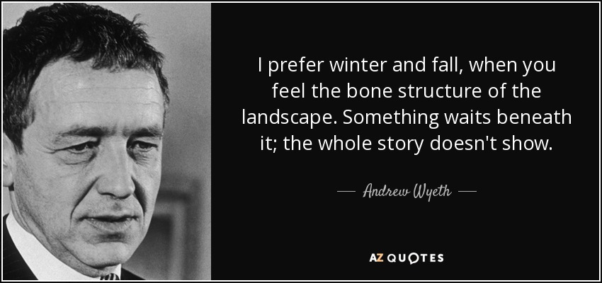 I prefer winter and fall, when you feel the bone structure of the landscape. Something waits beneath it; the whole story doesn't show. - Andrew Wyeth