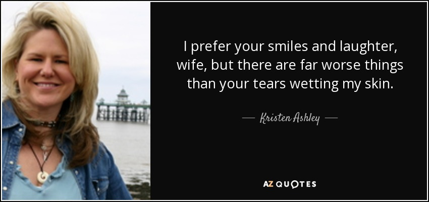 I prefer your smiles and laughter, wife, but there are far worse things than your tears wetting my skin. - Kristen Ashley