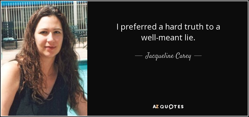 I preferred a hard truth to a well-meant lie. - Jacqueline Carey