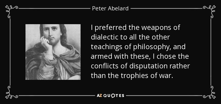 I preferred the weapons of dialectic to all the other teachings of philosophy, and armed with these, I chose the conflicts of disputation rather than the trophies of war. - Peter Abelard