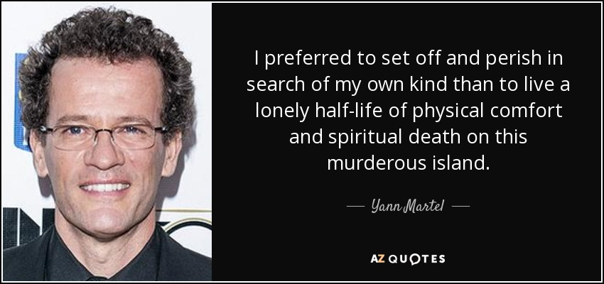 I preferred to set off and perish in search of my own kind than to live a lonely half-life of physical comfort and spiritual death on this murderous island. - Yann Martel