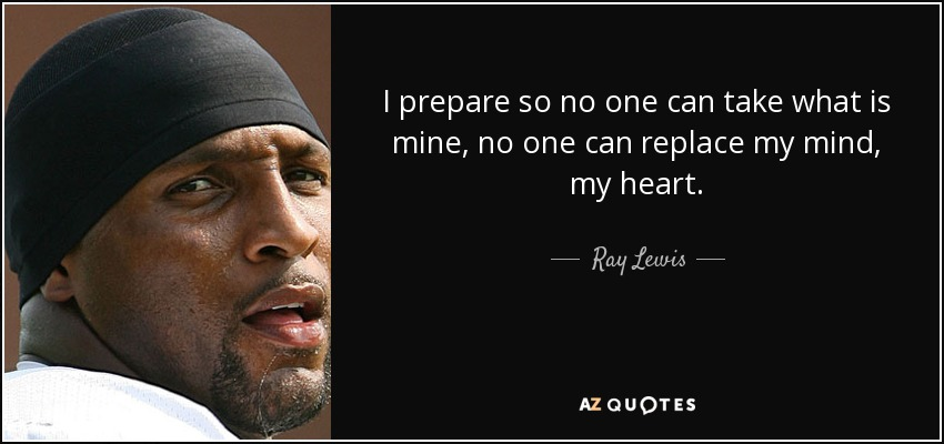 I prepare so no one can take what is mine, no one can replace my mind, my heart. - Ray Lewis