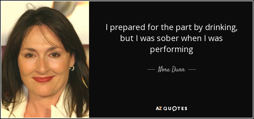 I prepared for the part by drinking, but I was sober when I was performing - Nora Dunn