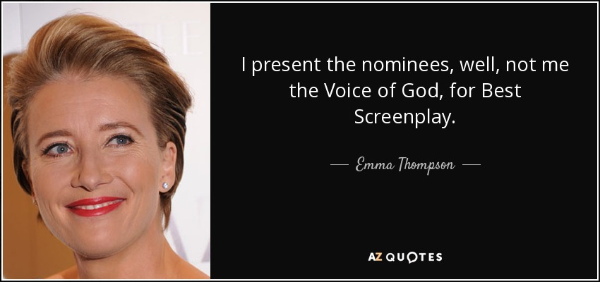 I present the nominees, well, not me the Voice of God, for Best Screenplay. - Emma Thompson