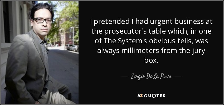 I pretended I had urgent business at the prosecutor's table which, in one of The System's obvious tells, was always millimeters from the jury box. - Sergio De La Pava