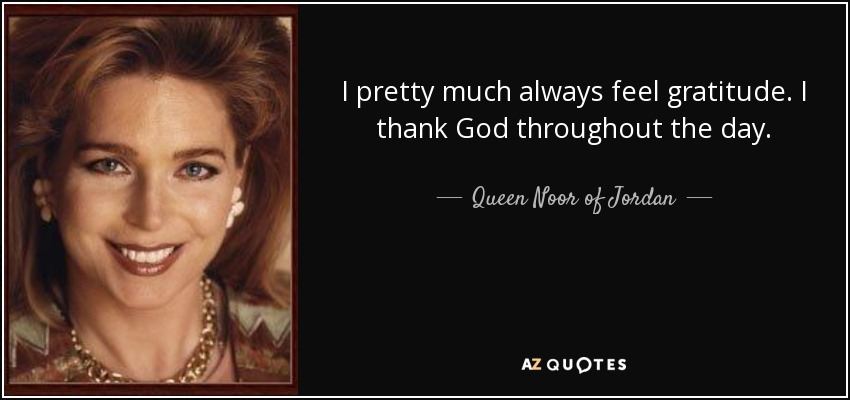 I pretty much always feel gratitude. I thank God throughout the day. - Queen Noor of Jordan