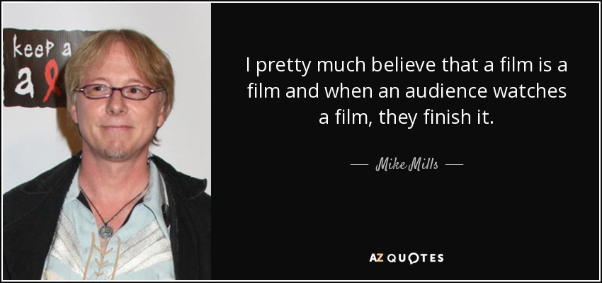 I pretty much believe that a film is a film and when an audience watches a film, they finish it. - Mike Mills