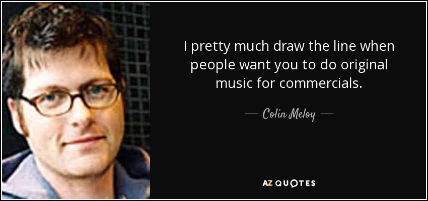 I pretty much draw the line when people want you to do original music for commercials. - Colin Meloy
