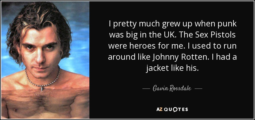 I pretty much grew up when punk was big in the UK. The Sex Pistols were heroes for me. I used to run around like Johnny Rotten. I had a jacket like his. - Gavin Rossdale