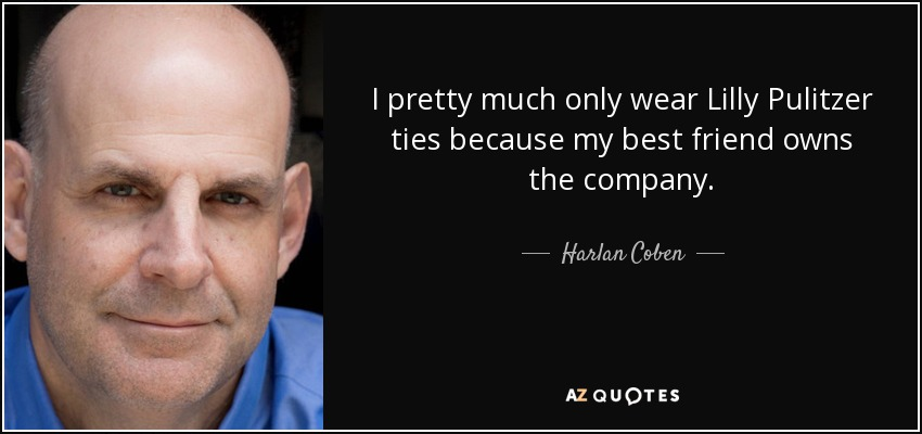 I pretty much only wear Lilly Pulitzer ties because my best friend owns the company. - Harlan Coben
