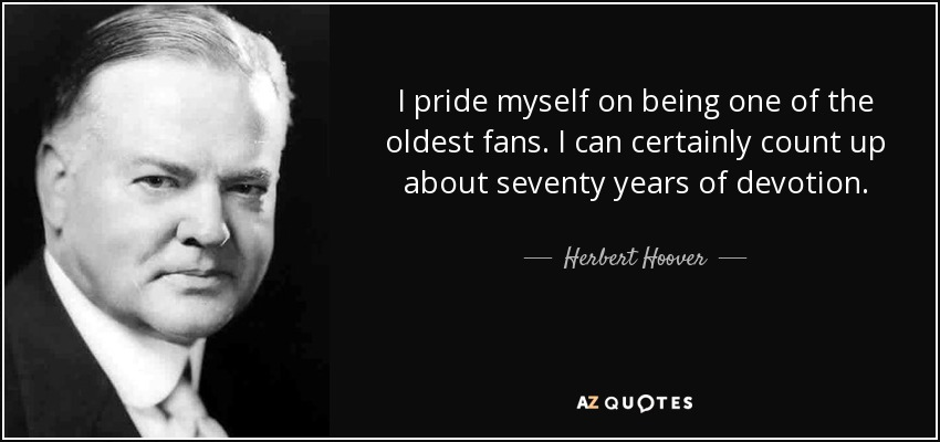 I pride myself on being one of the oldest fans. I can certainly count up about seventy years of devotion. - Herbert Hoover