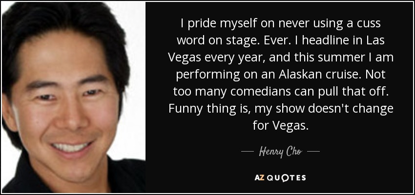 I pride myself on never using a cuss word on stage. Ever. I headline in Las Vegas every year, and this summer I am performing on an Alaskan cruise. Not too many comedians can pull that off. Funny thing is, my show doesn't change for Vegas. - Henry Cho