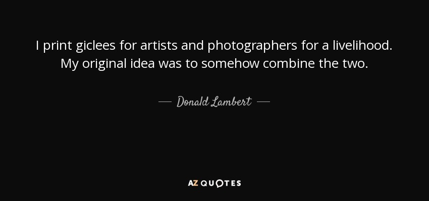 I print giclees for artists and photographers for a livelihood. My original idea was to somehow combine the two. - Donald Lambert