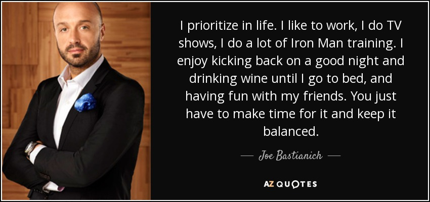 I prioritize in life. I like to work, I do TV shows, I do a lot of Iron Man training. I enjoy kicking back on a good night and drinking wine until I go to bed, and having fun with my friends. You just have to make time for it and keep it balanced. - Joe Bastianich