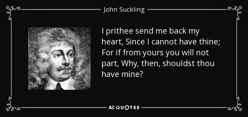 I prithee send me back my heart, Since I cannot have thine; For if from yours you will not part, Why, then, shouldst thou have mine? - John Suckling