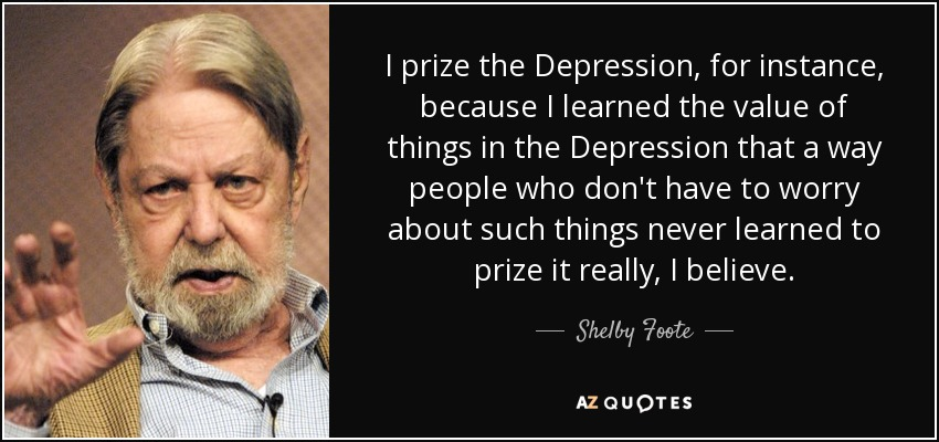 I prize the Depression, for instance, because I learned the value of things in the Depression that a way people who don't have to worry about such things never learned to prize it really, I believe. - Shelby Foote