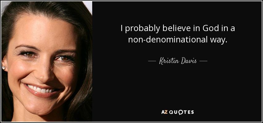 I probably believe in God in a non-denominational way. - Kristin Davis