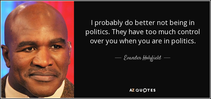 I probably do better not being in politics. They have too much control over you when you are in politics. - Evander Holyfield