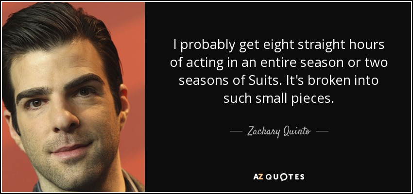 I probably get eight straight hours of acting in an entire season or two seasons of Suits. It's broken into such small pieces. - Zachary Quinto