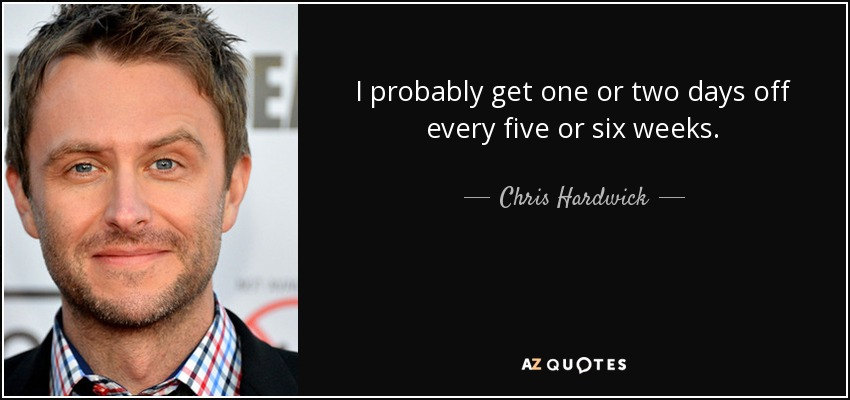I probably get one or two days off every five or six weeks. - Chris Hardwick