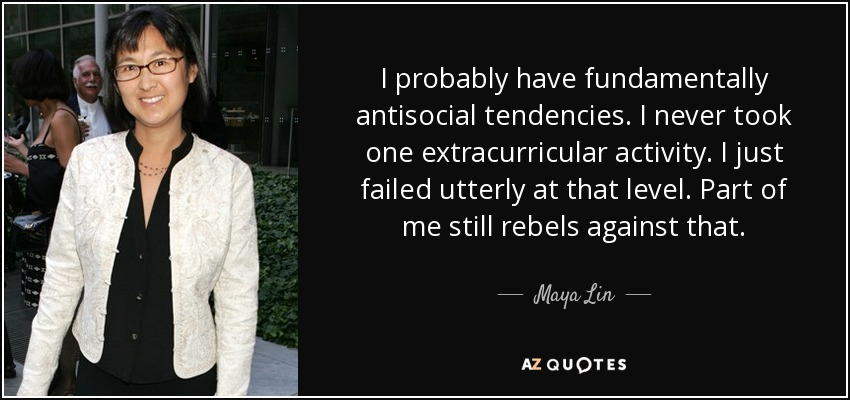 I probably have fundamentally antisocial tendencies. I never took one extracurricular activity. I just failed utterly at that level. Part of me still rebels against that. - Maya Lin