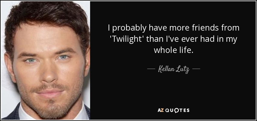 I probably have more friends from 'Twilight' than I've ever had in my whole life. - Kellan Lutz
