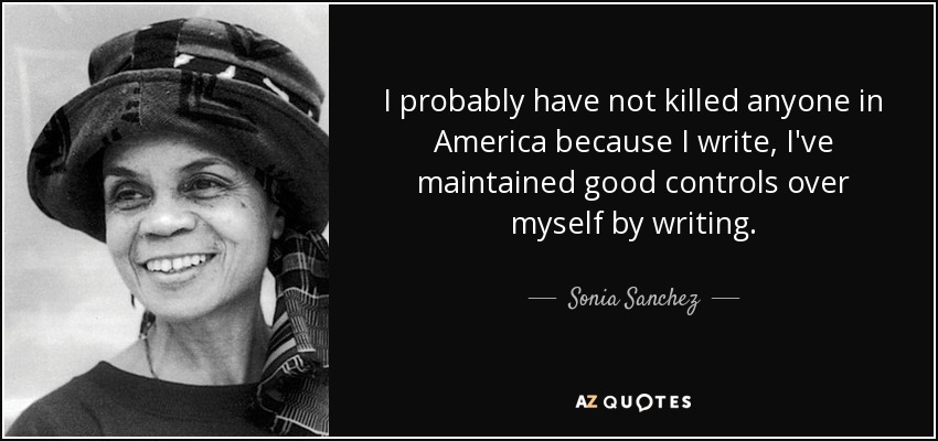 I probably have not killed anyone in America because I write, I've maintained good controls over myself by writing. - Sonia Sanchez
