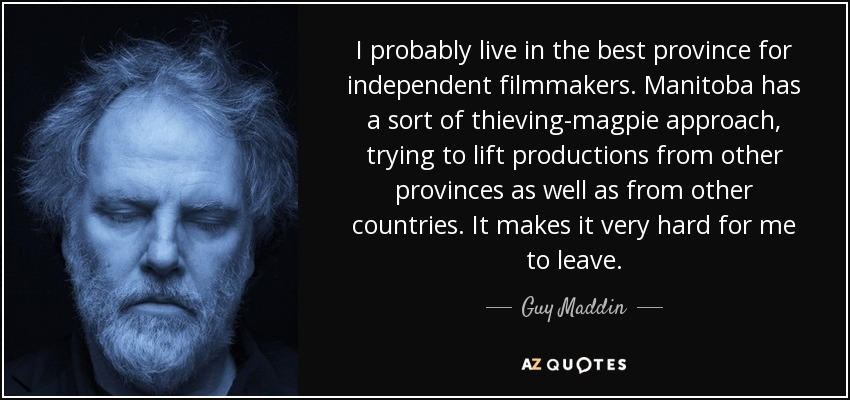 I probably live in the best province for independent filmmakers. Manitoba has a sort of thieving-magpie approach, trying to lift productions from other provinces as well as from other countries. It makes it very hard for me to leave. - Guy Maddin