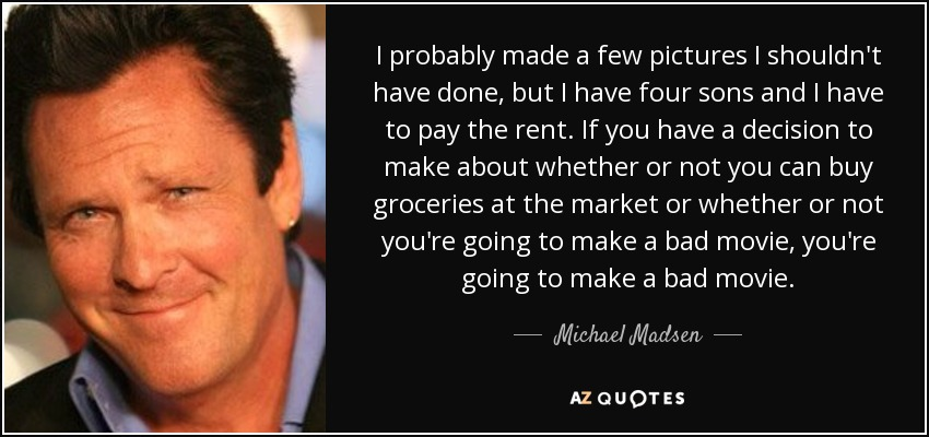 I probably made a few pictures I shouldn't have done, but I have four sons and I have to pay the rent. If you have a decision to make about whether or not you can buy groceries at the market or whether or not you're going to make a bad movie, you're going to make a bad movie. - Michael Madsen