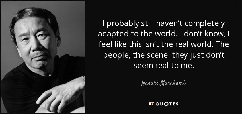 I probably still haven't completely adapted to the world. I don't know, I feel like this isn't the real world. The people, the scene: they just don't seem real to me. - Haruki Murakami
