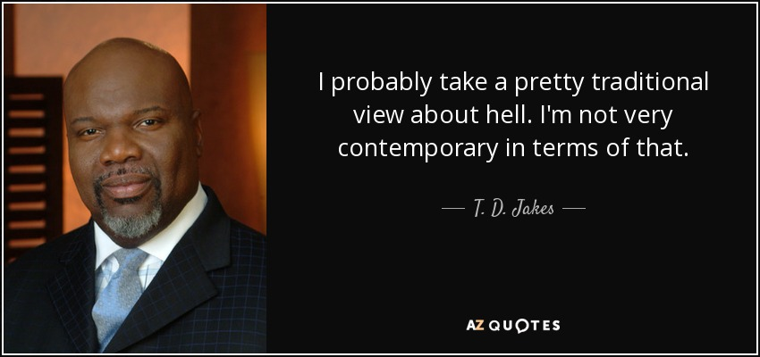 I probably take a pretty traditional view about hell. I'm not very contemporary in terms of that. - T. D. Jakes