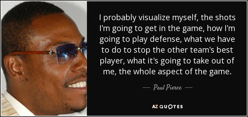 I probably visualize myself, the shots I'm going to get in the game, how I'm going to play defense, what we have to do to stop the other team's best player, what it's going to take out of me, the whole aspect of the game. - Paul Pierce