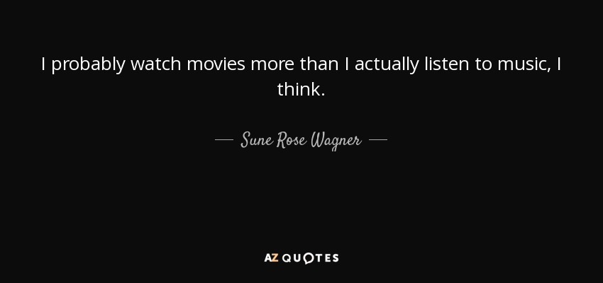 I probably watch movies more than I actually listen to music, I think. - Sune Rose Wagner