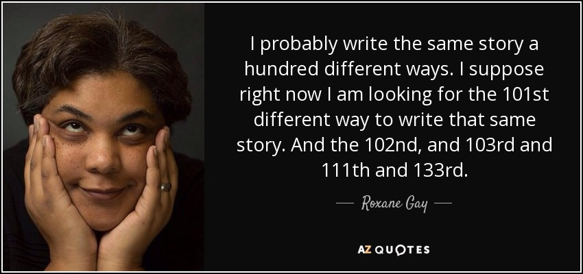 I probably write the same story a hundred different ways. I suppose right now I am looking for the 101st different way to write that same story. And the 102nd, and 103rd and 111th and 133rd. - Roxane Gay