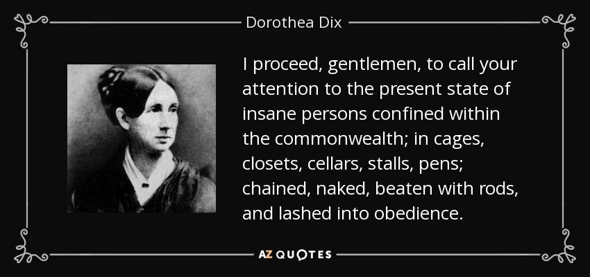 I proceed, gentlemen, to call your attention to the present state of insane persons confined within the commonwealth; in cages, closets, cellars, stalls, pens; chained, naked, beaten with rods, and lashed into obedience. - Dorothea Dix