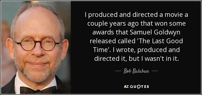 I produced and directed a movie a couple years ago that won some awards that Samuel Goldwyn released called 'The Last Good Time'. I wrote, produced and directed it, but I wasn't in it. - Bob Balaban