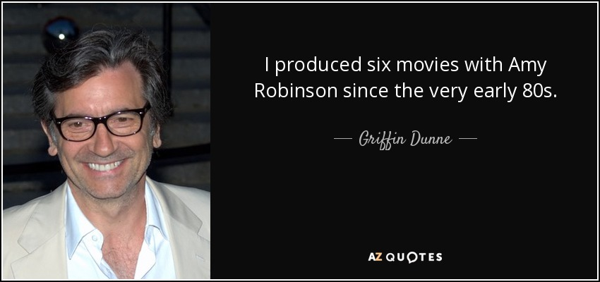 I produced six movies with Amy Robinson since the very early 80s. - Griffin Dunne