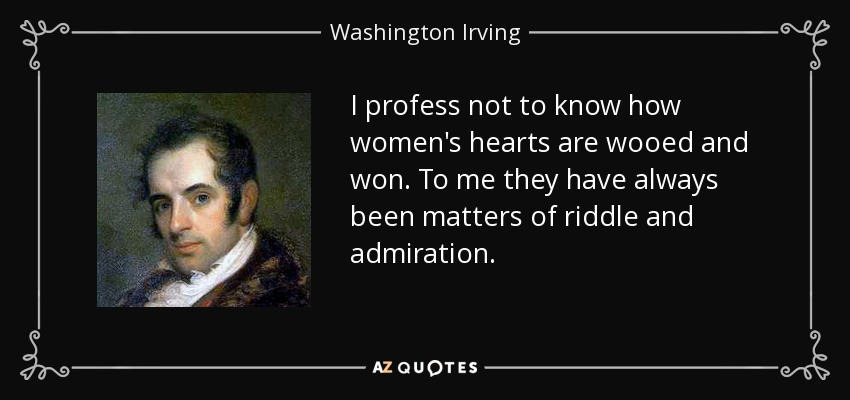 I profess not to know how women's hearts are wooed and won. To me they have always been matters of riddle and admiration. - Washington Irving
